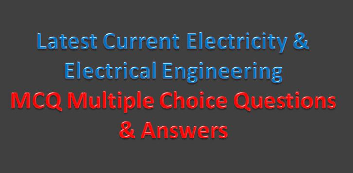 Latest Current Electricity & Electrical Engineering MCQ Multiple Choice Questions & Answers